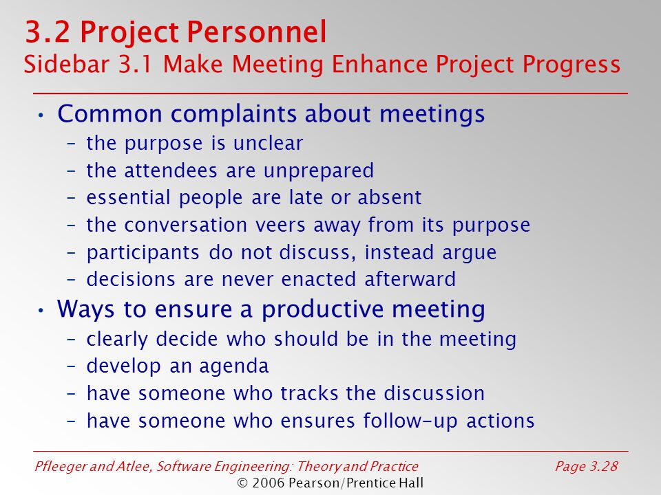 Pfleeger and Atlee, Software Engineering: Theory and PracticePage 3.28 © 2006 Pearson/Prentice Hall 3.2 Project Personnel Sidebar 3.1 Make Meeting Enhance Project Progress Common complaints about meetings –the purpose is unclear –the attendees are unprepared –essential people are late or absent –the conversation veers away from its purpose –participants do not discuss, instead argue –decisions are never enacted afterward Ways to ensure a productive meeting –clearly decide who should be in the meeting –develop an agenda –have someone who tracks the discussion –have someone who ensures follow-up actions