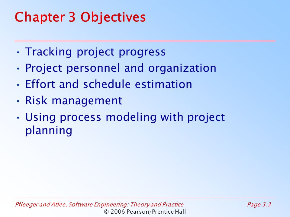 Pfleeger and Atlee, Software Engineering: Theory and PracticePage 3.64 © 2006 Pearson/Prentice Hall 3.4 Risk Management Sidebar 3.4 Boehm's Top Ten Risk Items Personnel shortfalls Unrealistic schedules and budgets Developing the wrong functions Developing the wrong user interfaces Gold-plating Continuing stream of requirements changes Shortfalls in externally-performed tasks Shortfalls in externally-furnished components Real-time performance shortfalls Straining computer science capabilities