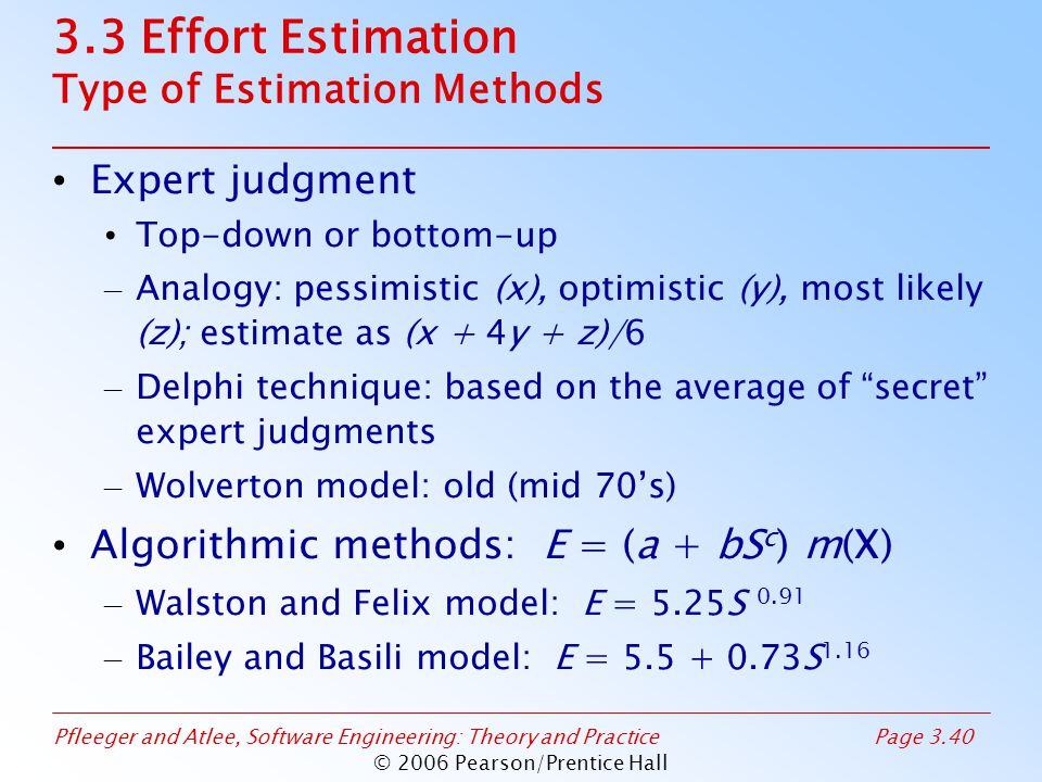 Pfleeger and Atlee, Software Engineering: Theory and PracticePage 3.40 © 2006 Pearson/Prentice Hall 3.3 Effort Estimation Type of Estimation Methods Expert judgment Top-down or bottom-up – Analogy: pessimistic (x), optimistic (y), most likely (z); estimate as (x + 4y + z)/6 – Delphi technique: based on the average of secret expert judgments – Wolverton model: old (mid 70's) Algorithmic methods: E = (a + bS c ) m(X) – Walston and Felix model: E = 5.25S 0.91 – Bailey and Basili model: E = 5.5 + 0.73S 1.16