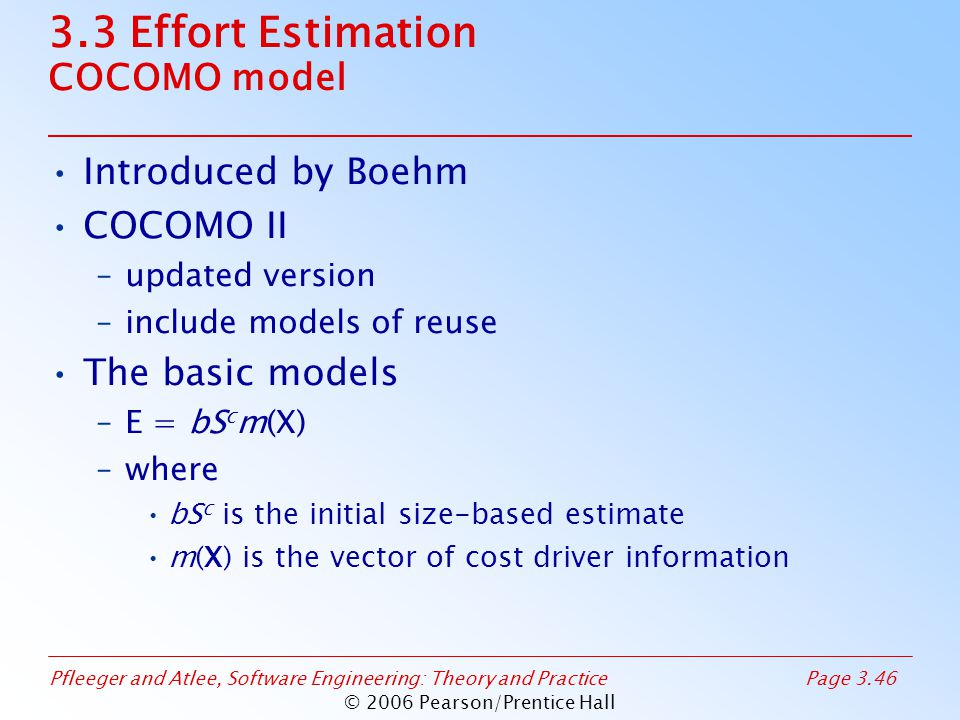 Pfleeger and Atlee, Software Engineering: Theory and PracticePage 3.46 © 2006 Pearson/Prentice Hall 3.3 Effort Estimation COCOMO model Introduced by Boehm COCOMO II –updated version –include models of reuse The basic models –E = bS c m(X) –where bS c is the initial size-based estimate m(X) is the vector of cost driver information