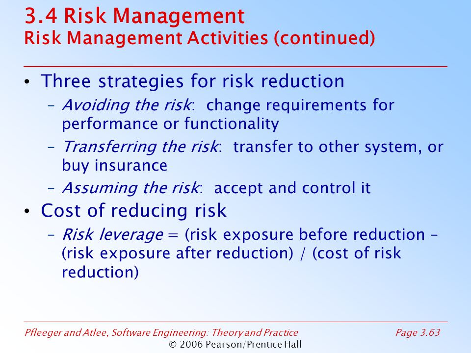Pfleeger and Atlee, Software Engineering: Theory and PracticePage 3.63 © 2006 Pearson/Prentice Hall 3.4 Risk Management Risk Management Activities (continued) Three strategies for risk reduction –Avoiding the risk: change requirements for performance or functionality –Transferring the risk: transfer to other system, or buy insurance –Assuming the risk: accept and control it Cost of reducing risk –Risk leverage = (risk exposure before reduction – (risk exposure after reduction) / (cost of risk reduction)