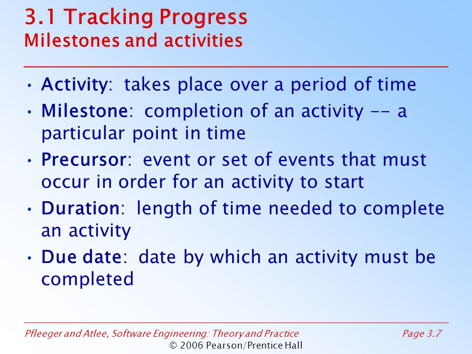 Pfleeger and Atlee, Software Engineering: Theory and PracticePage 3.7 © 2006 Pearson/Prentice Hall 3.1 Tracking Progress Milestones and activities Activity: takes place over a period of time Milestone: completion of an activity -- a particular point in time Precursor: event or set of events that must occur in order for an activity to start Duration: length of time needed to complete an activity Due date: date by which an activity must be completed
