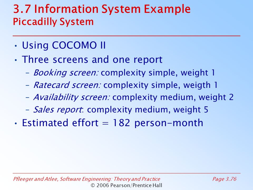 Pfleeger and Atlee, Software Engineering: Theory and PracticePage 3.76 © 2006 Pearson/Prentice Hall 3.7 Information System Example Piccadilly System Using COCOMO II Three screens and one report –Booking screen: complexity simple, weight 1 –Ratecard screen: complexity simple, weigth 1 –Availability screen: complexity medium, weight 2 –Sales report: complexity medium, weight 5 Estimated effort = 182 person-month