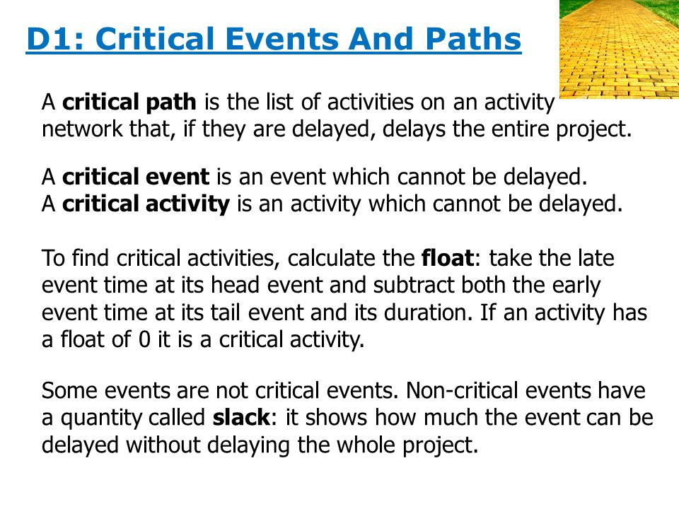 D1: Critical Events And Paths A critical path is the list of activities on an activity network that, if they are delayed, delays the entire project.