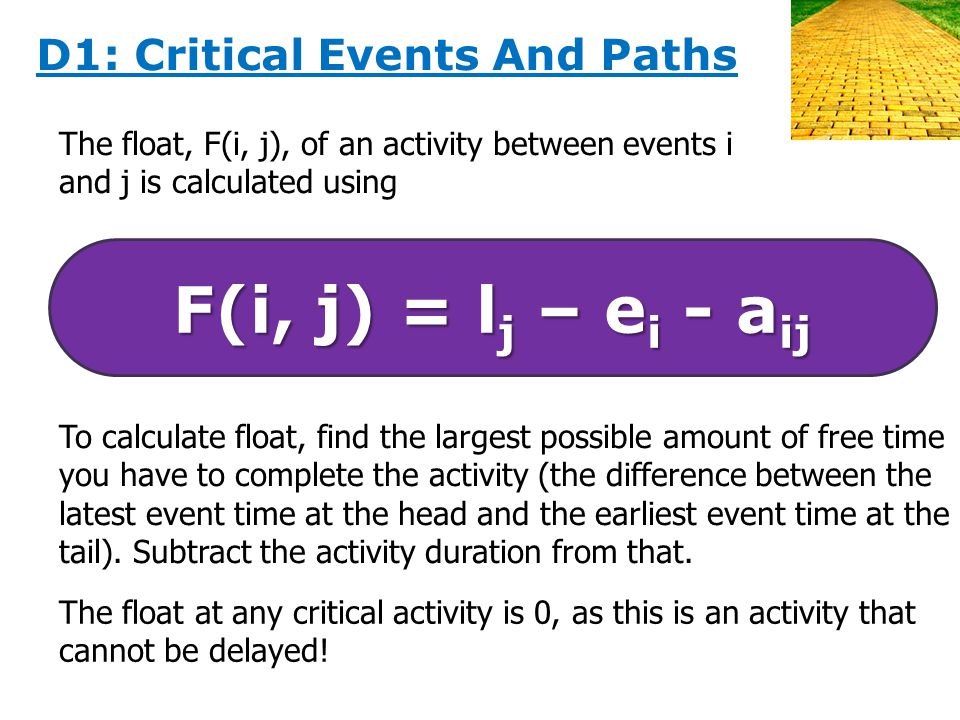 The float, F(i, j), of an activity between events i and j is calculated using F(i, j) = l j – e i - a ij To calculate float, find the largest possible amount of free time you have to complete the activity (the difference between the latest event time at the head and the earliest event time at the tail).