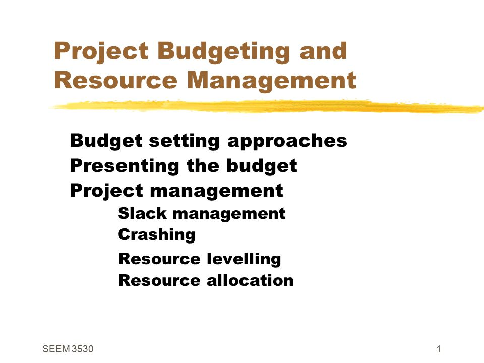 SEEM 35301 Project Budgeting and Resource Management Budget setting approaches Presenting the budget Project management Slack management Crashing Resource levelling Resource allocation