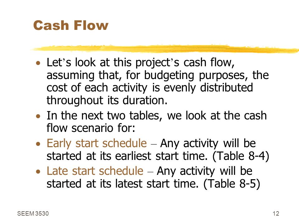 SEEM 353012 Cash Flow  Let ' s look at this project ' s cash flow, assuming that, for budgeting purposes, the cost of each activity is evenly distributed throughout its duration.