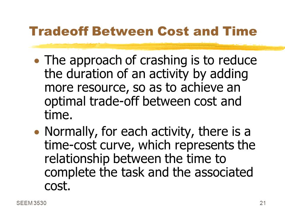SEEM 353021 Tradeoff Between Cost and Time  The approach of crashing is to reduce the duration of an activity by adding more resource, so as to achieve an optimal trade-off between cost and time.