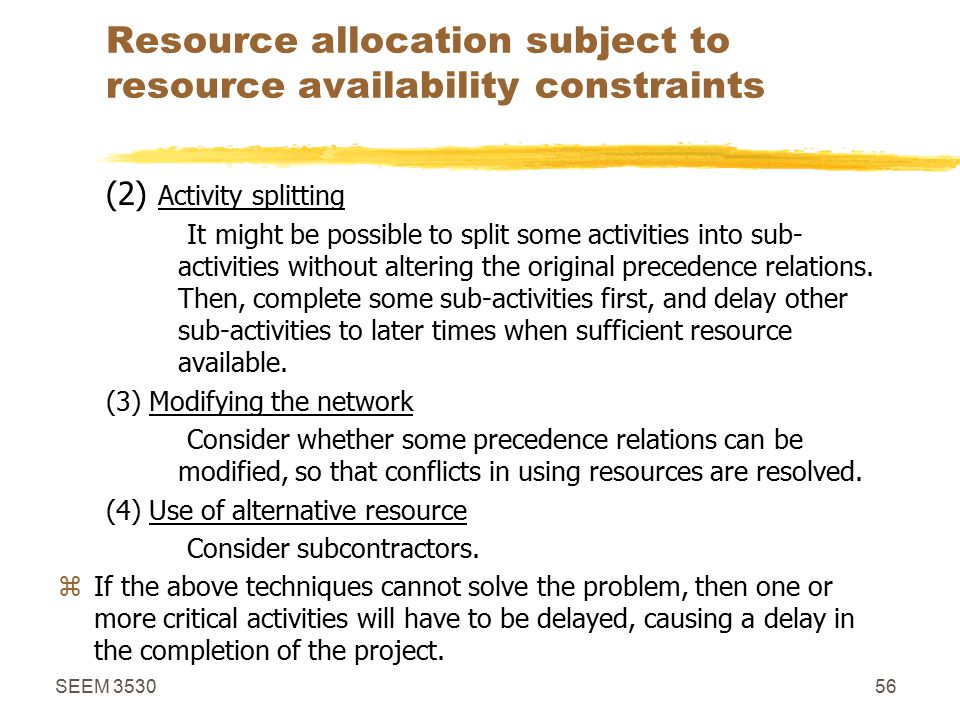 SEEM 353056 Resource allocation subject to resource availability constraints (2) Activity splitting It might be possible to split some activities into sub- activities without altering the original precedence relations.