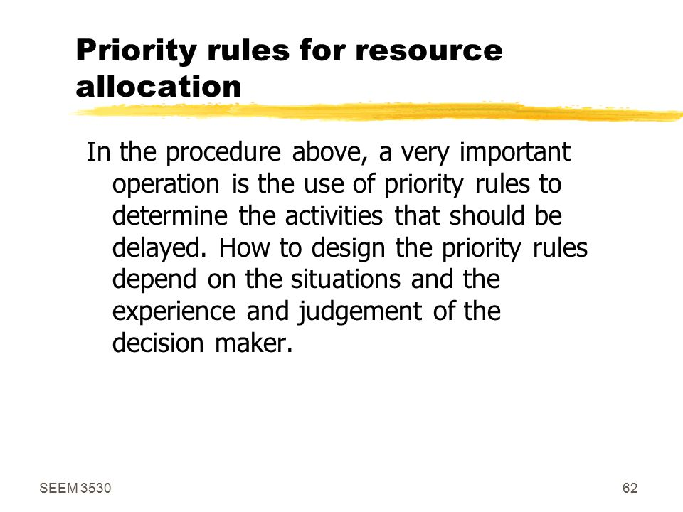 SEEM 353062 Priority rules for resource allocation In the procedure above, a very important operation is the use of priority rules to determine the activities that should be delayed.