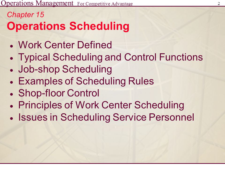 Operations Management For Competitive Advantage 2 Chapter 15 Operations Scheduling  Work Center Defined  Typical Scheduling and Control Functions  Job-shop Scheduling  Examples of Scheduling Rules  Shop-floor Control  Principles of Work Center Scheduling  Issues in Scheduling Service Personnel