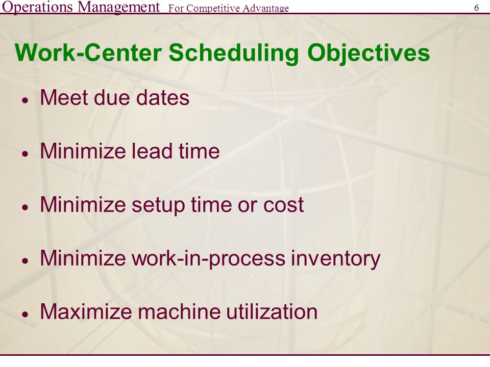 Operations Management For Competitive Advantage 6 Work-Center Scheduling Objectives  Meet due dates  Minimize lead time  Minimize setup time or cost  Minimize work-in-process inventory  Maximize machine utilization