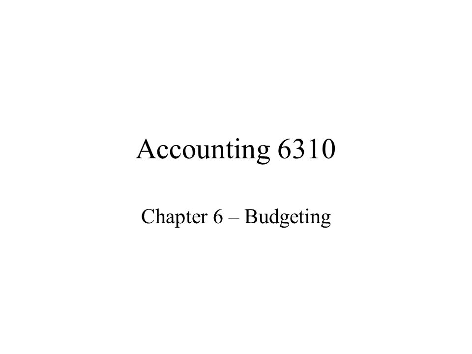 Accounting 6310 Chapter 6 – Budgeting