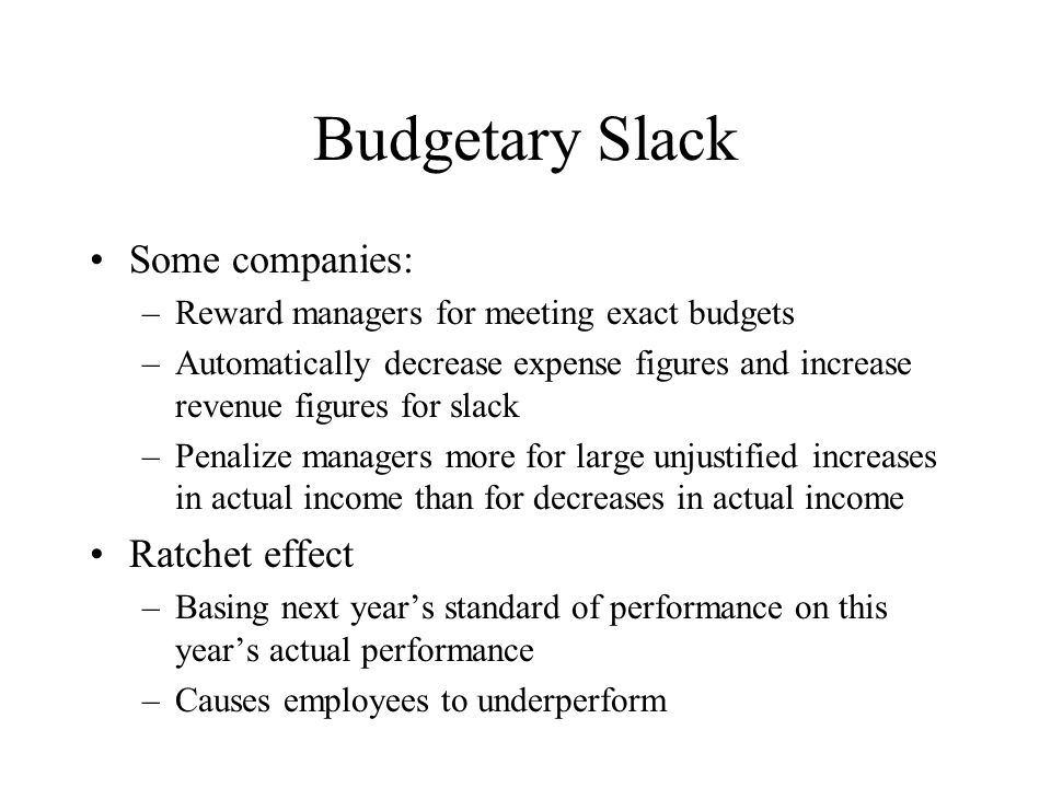 Budgetary Slack Some companies: –Reward managers for meeting exact budgets –Automatically decrease expense figures and increase revenue figures for sl