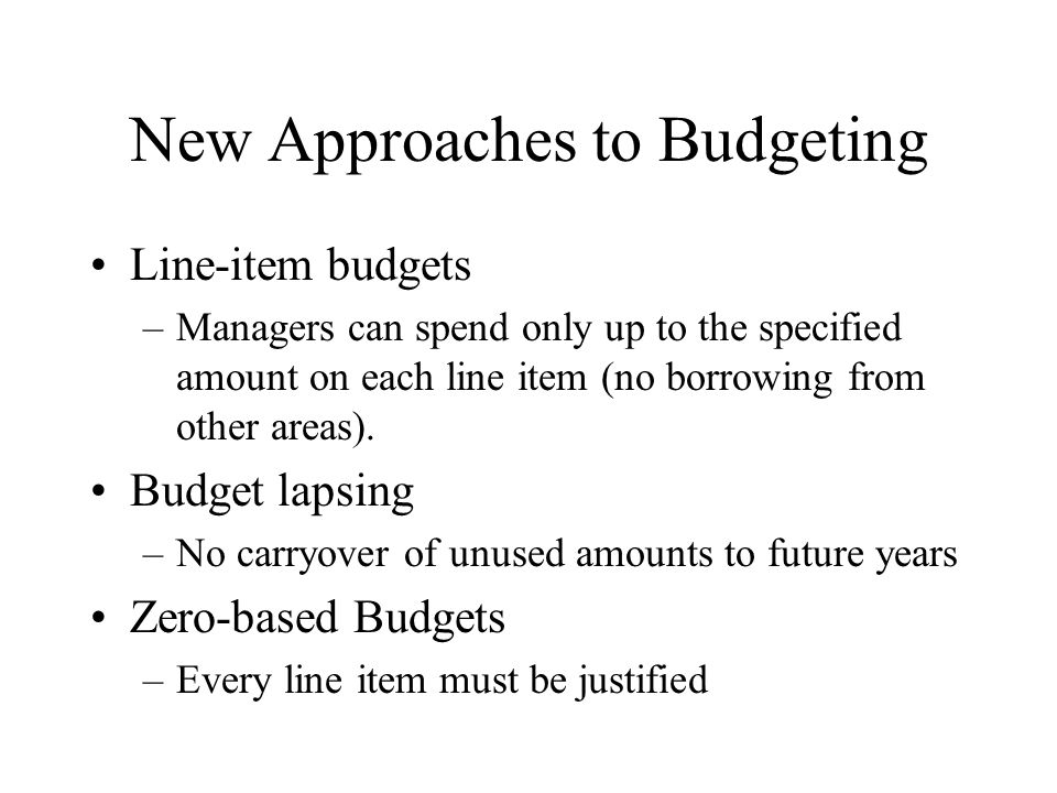 New Approaches to Budgeting Line-item budgets –Managers can spend only up to the specified amount on each line item (no borrowing from other areas). B