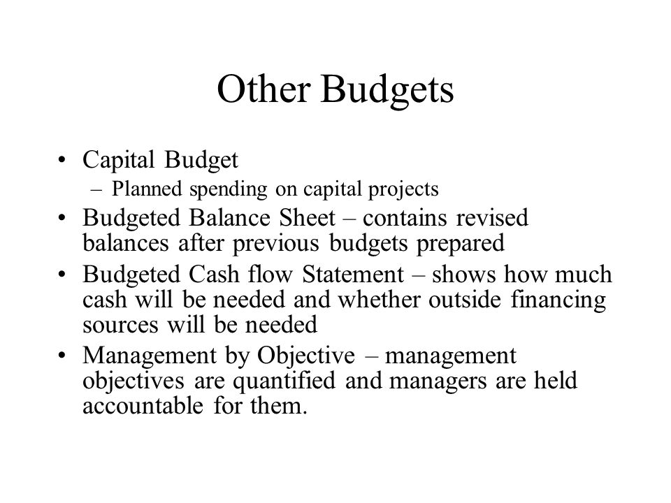Other Budgets Capital Budget –Planned spending on capital projects Budgeted Balance Sheet – contains revised balances after previous budgets prepared