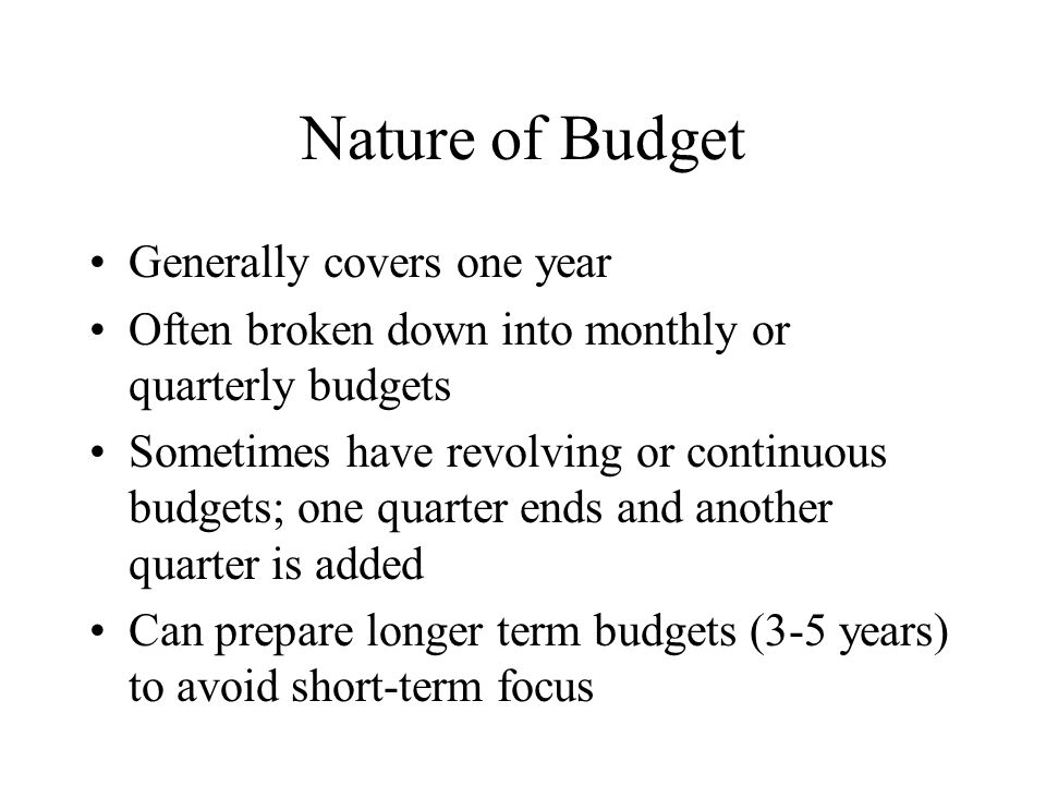 Nature of Budget Generally covers one year Often broken down into monthly or quarterly budgets Sometimes have revolving or continuous budgets; one qua