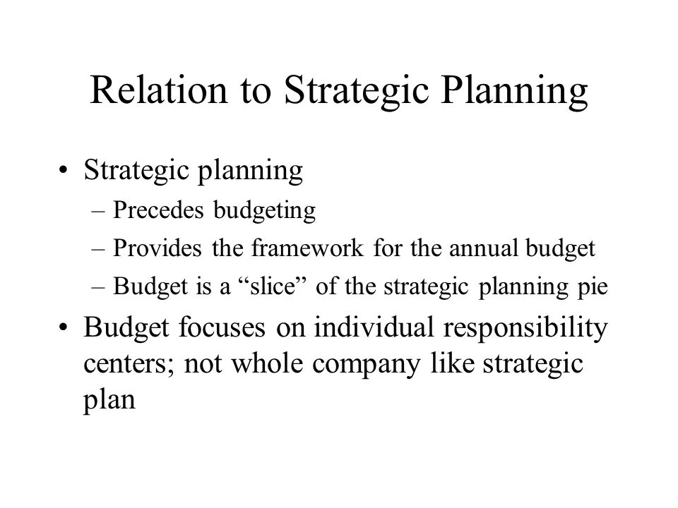 """Relation to Strategic Planning Strategic planning –Precedes budgeting –Provides the framework for the annual budget –Budget is a """"slice"""" of the strate"""