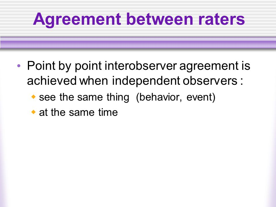 Agreement between raters Point by point interobserver agreement is achieved when independent observers :  see the same thing (behavior, event)  at t