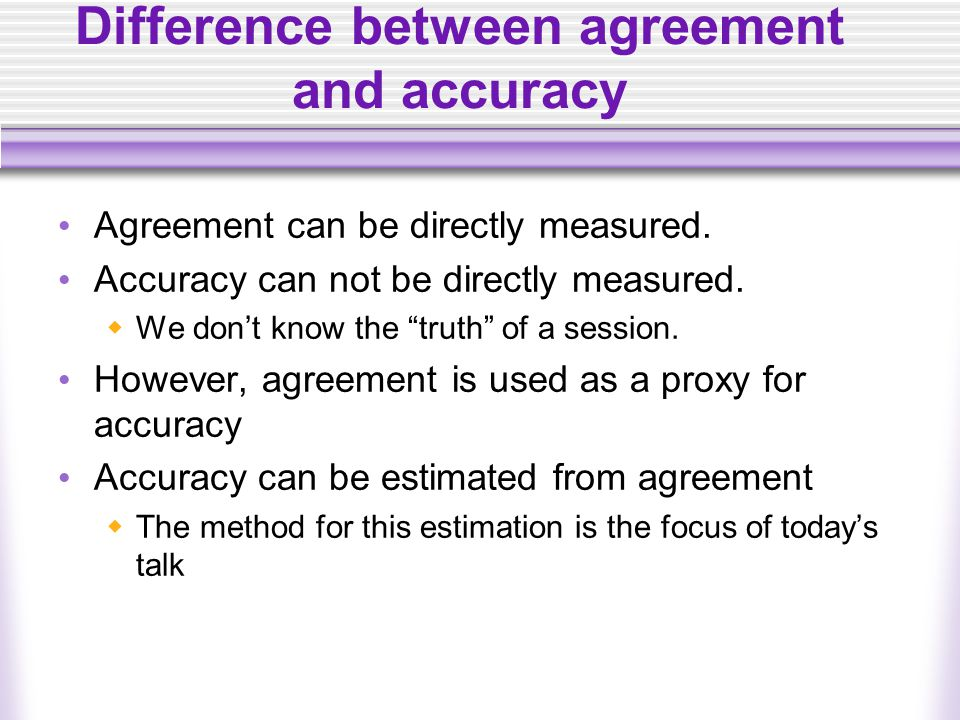 Difference between agreement and accuracy Agreement can be directly measured.