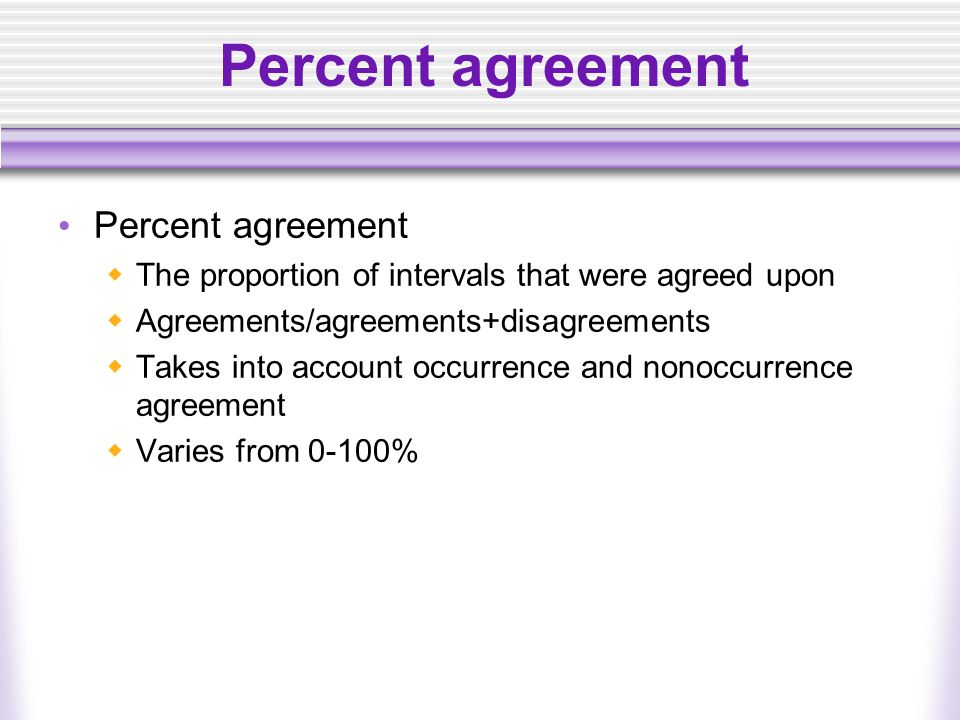 Percent agreement  The proportion of intervals that were agreed upon  Agreements/agreements+disagreements  Takes into account occurrence and nonoccurrence agreement  Varies from 0-100%