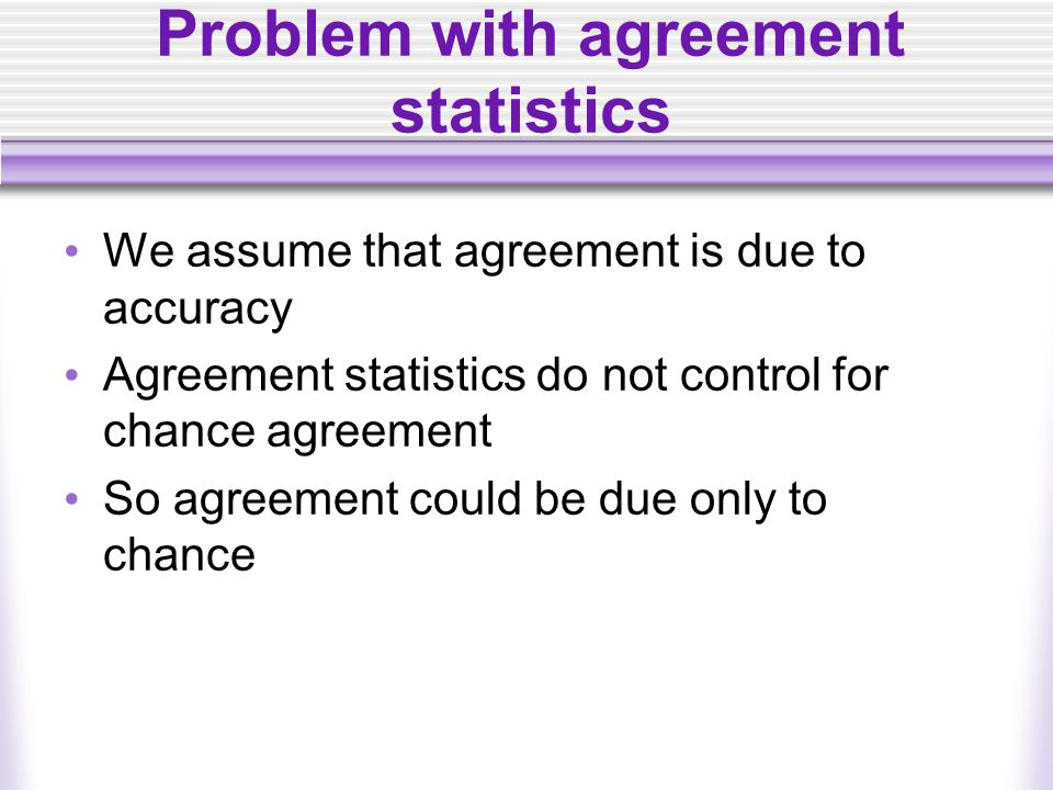 Problem with agreement statistics We assume that agreement is due to accuracy Agreement statistics do not control for chance agreement So agreement could be due only to chance
