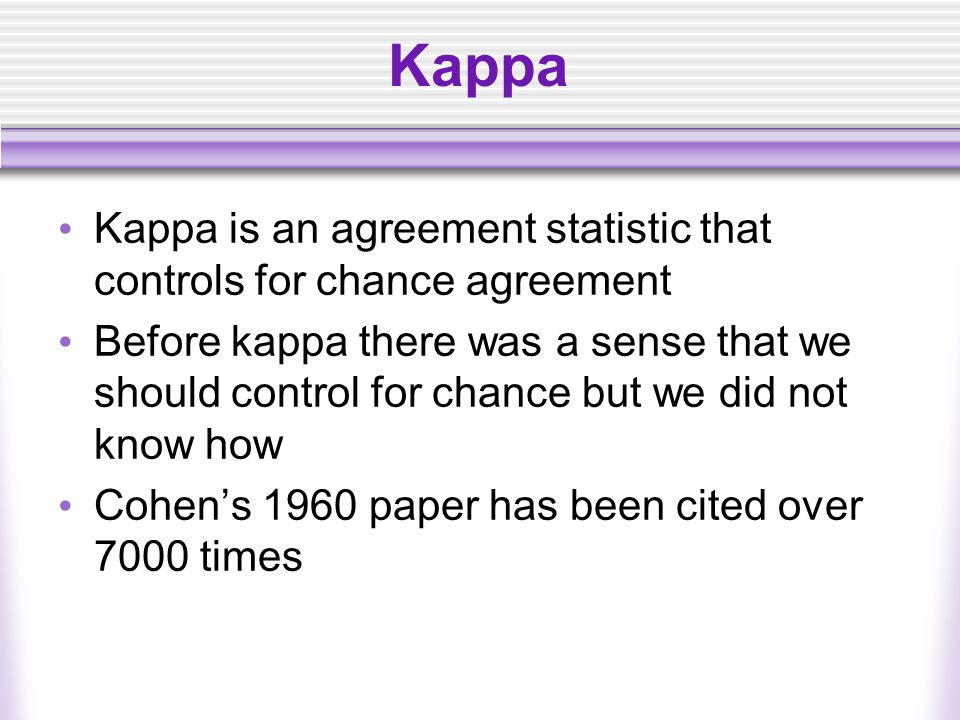 Kappa Kappa is an agreement statistic that controls for chance agreement Before kappa there was a sense that we should control for chance but we did not know how Cohen's 1960 paper has been cited over 7000 times