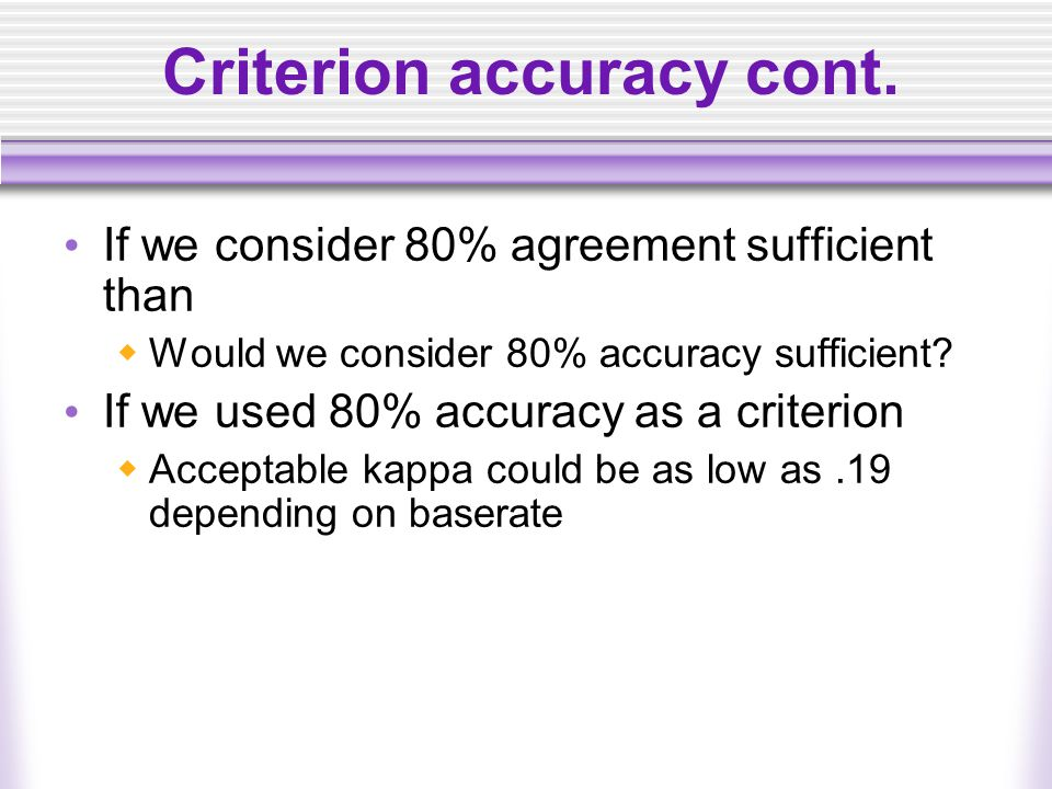 Criterion accuracy cont. If we consider 80% agreement sufficient than  Would we consider 80% accuracy sufficient? If we used 80% accuracy as a criter