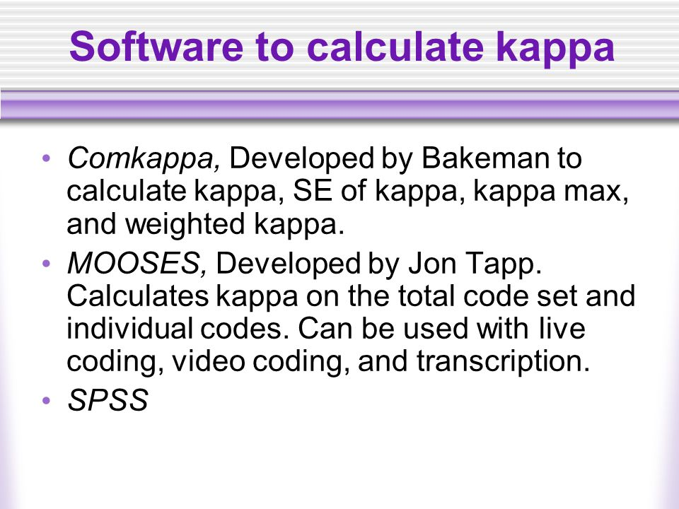 Software to calculate kappa Comkappa, Developed by Bakeman to calculate kappa, SE of kappa, kappa max, and weighted kappa. MOOSES, Developed by Jon Ta