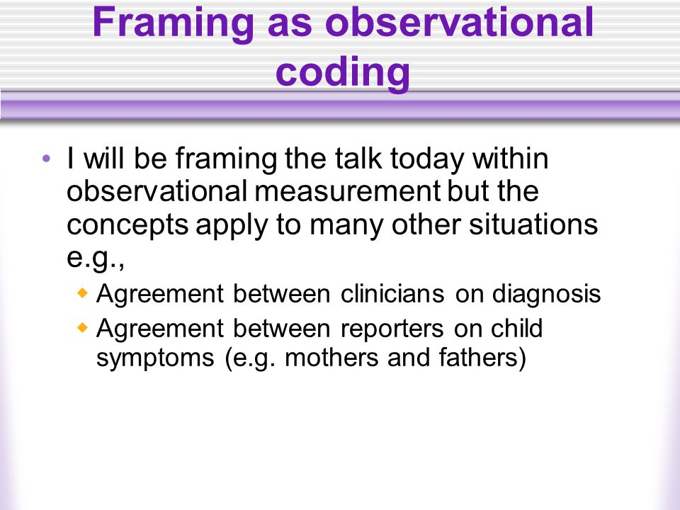 Framing as observational coding I will be framing the talk today within observational measurement but the concepts apply to many other situations e.g.,  Agreement between clinicians on diagnosis  Agreement between reporters on child symptoms (e.g.