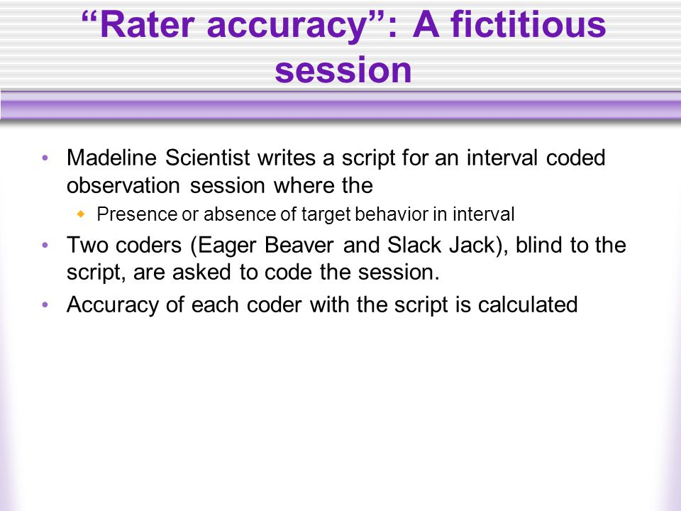 """""""Rater accuracy"""": A fictitious session Madeline Scientist writes a script for an interval coded observation session where the  Presence or absence of"""
