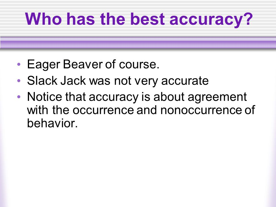 Who has the best accuracy? Eager Beaver of course. Slack Jack was not very accurate Notice that accuracy is about agreement with the occurrence and no