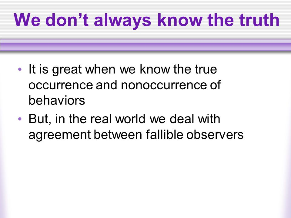 We don't always know the truth It is great when we know the true occurrence and nonoccurrence of behaviors But, in the real world we deal with agreement between fallible observers