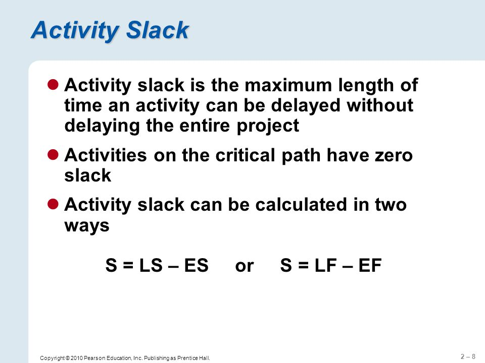2 – 9 Calculation of Slack Time  Slack Time = LF – EF EF = summing Expected Time from left to right  If two or more activities precede an activity, choose the largest EF of these activities LF = summing Expected Time from right to left  Set LF equals to EF for the last activity  If two or more activities precede an activity, choose the smallest LF of these activities  Refers to the time in which an activity can be completed without delaying the project  Tasks on the critical path has Slack Time = 0  LS = LF - t; ES = EF - t