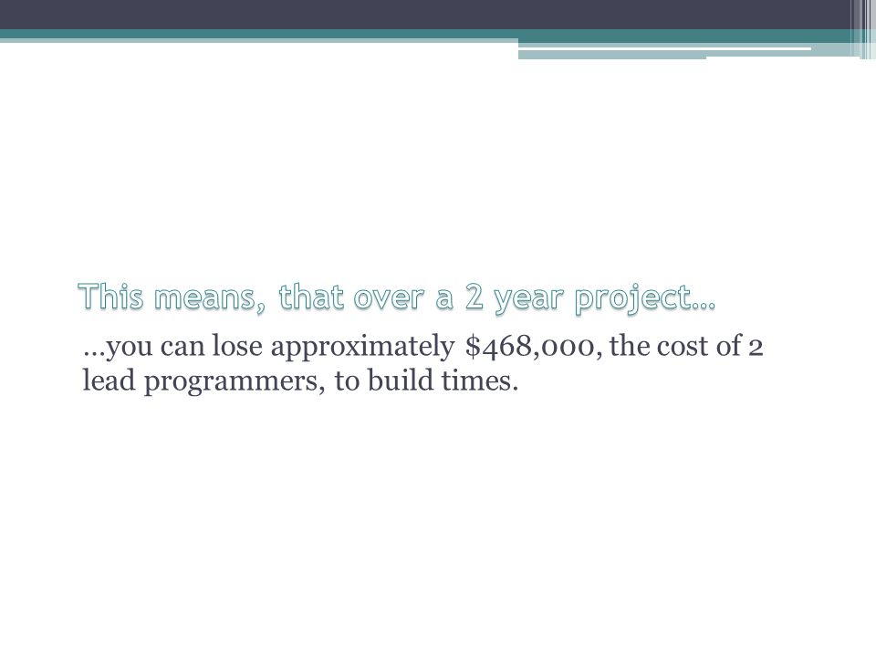 …you can lose approximately $468,000, the cost of 2 lead programmers, to build times.