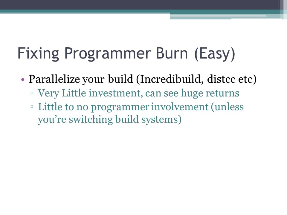 Fixing Programmer Burn (Easy) Parallelize your build (Incredibuild, distcc etc) ▫Very Little investment, can see huge returns ▫Little to no programmer involvement (unless you're switching build systems)