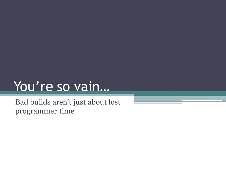 You're so vain… Bad builds aren't just about lost programmer time