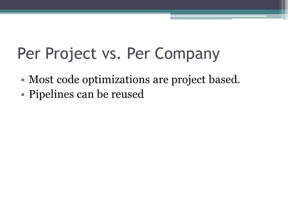 Per Project vs. Per Company Most code optimizations are project based. Pipelines can be reused