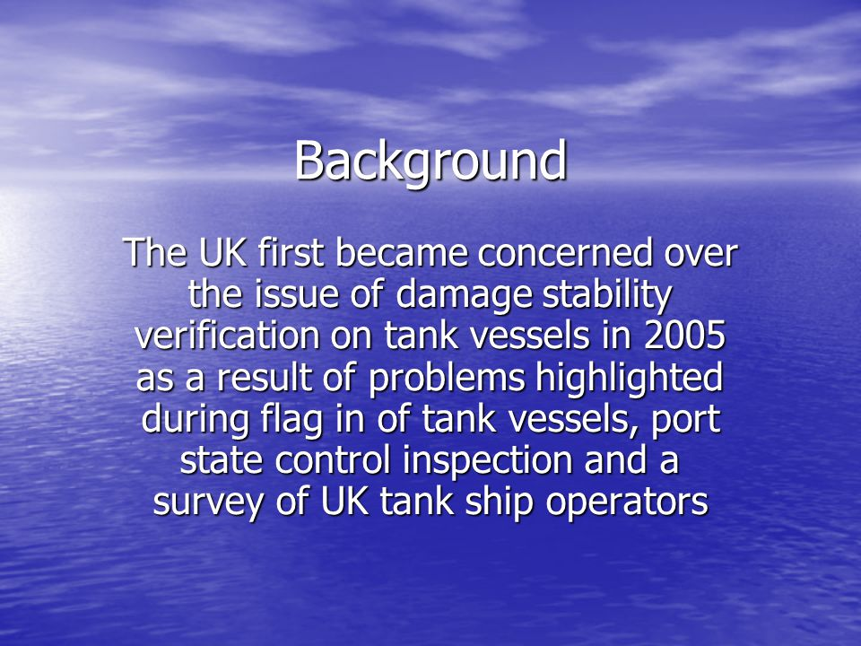 Issues identified at Flag in Low or zero margins on stability in worst case of damage Low or zero margins on stability in worst case of damage Damage cases missing from the damage stability evaluation, particularly lesser cases Damage cases missing from the damage stability evaluation, particularly lesser cases Insufficient consideration given to slack or partially filled tanks Insufficient consideration given to slack or partially filled tanks Insufficient consideration given to use of deck tanks Insufficient consideration given to use of deck tanks Approvals based upon unrealistic conditions of loading Approvals based upon unrealistic conditions of loading