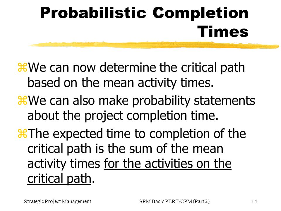 Strategic Project Management14SPM Basic PERT/CPM (Part 2) Probabilistic Completion Times zWe can now determine the critical path based on the mean act