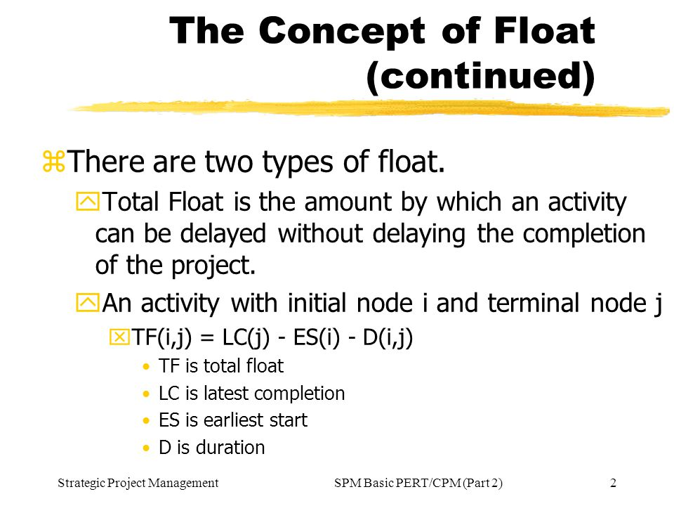 Strategic Project Management2SPM Basic PERT/CPM (Part 2) The Concept of Float (continued) zThere are two types of float. yTotal Float is the amount by