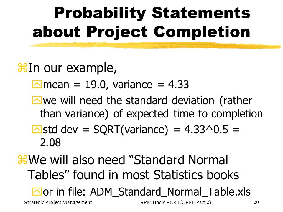 Strategic Project Management20SPM Basic PERT/CPM (Part 2) Probability Statements about Project Completion zIn our example, ymean = 19.0, variance = 4.