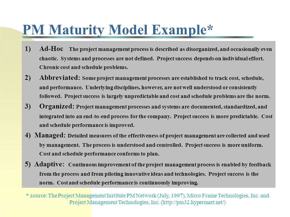 Project Management Maturity Models Methodologies to assess your organization's current level of PM capabilities Based on extensive empirical research that defines best practice database as well as plan for improving PM process Process of improvement describes the PM process from ineffective to optimized Also known as Capability Maturity Models