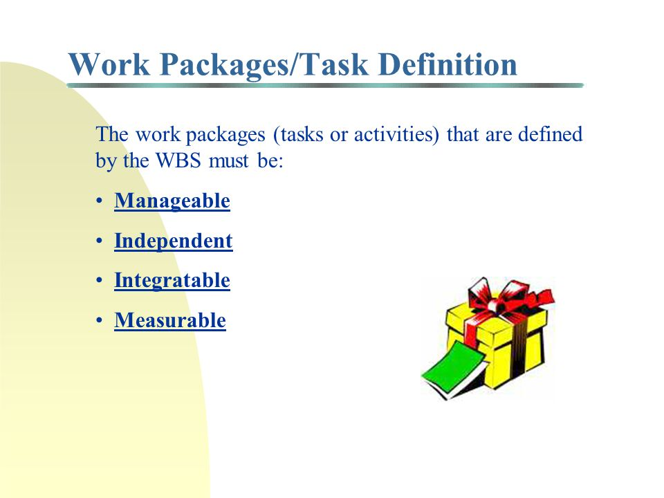 Work Breakdown Structure (WBS) 1) Specify the end-item deliverables 2) Subdivide the work, reducing the dollars and complexity with each additional subdivision 3) Stop dividing when the tasks are manageable work packages based on the following: Skill group(s) involved Managerial responsibility Length of time Value of task