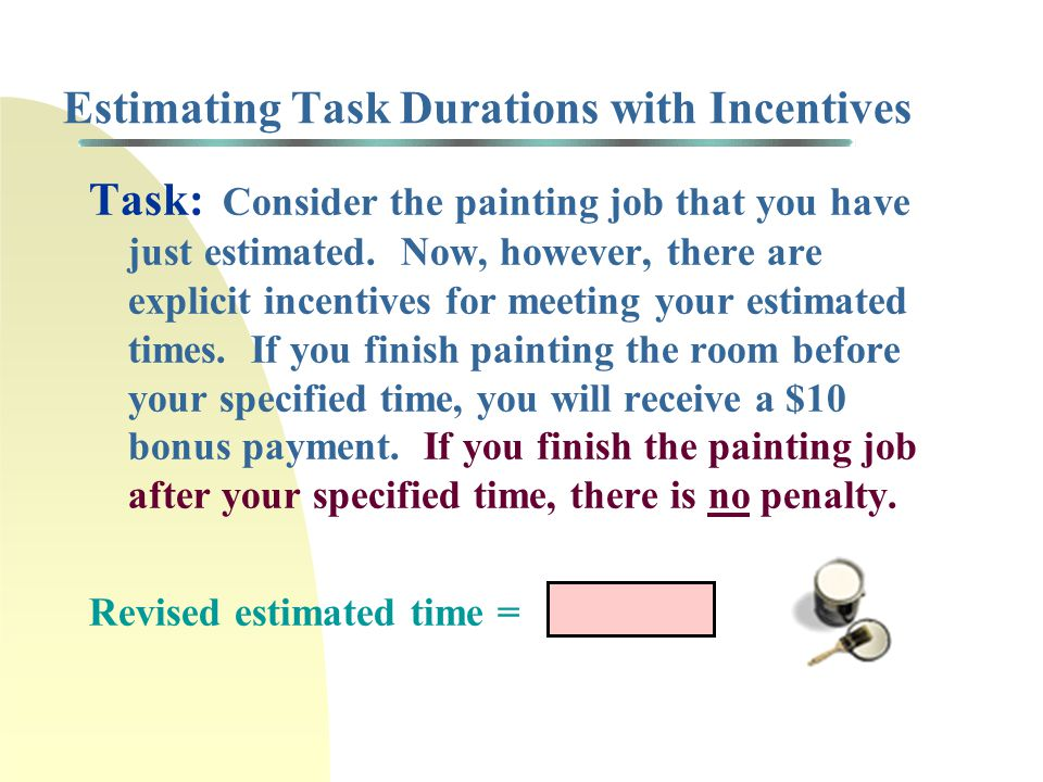 Estimating Task Durations with Incentives Task: Consider the painting job that you have just estimated. Now, however, there are explicit incentives fo