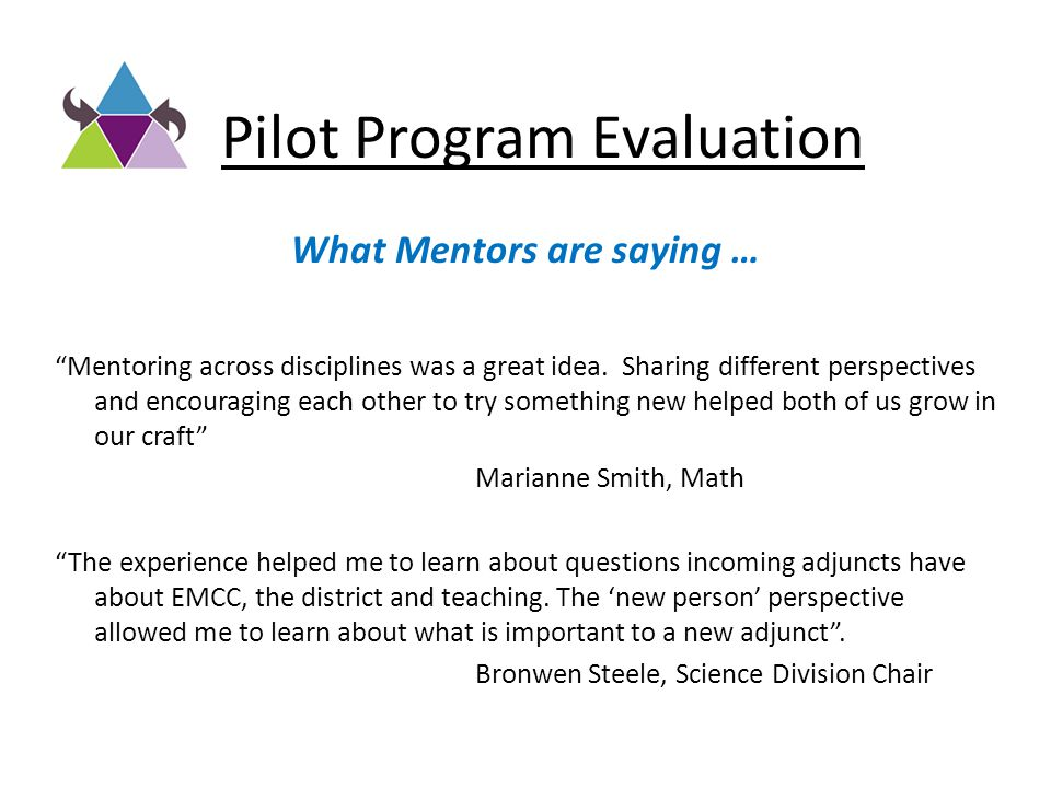 "Pilot Program Evaluation What Mentors are saying … ""Mentoring across disciplines was a great idea. Sharing different perspectives and encouraging each"