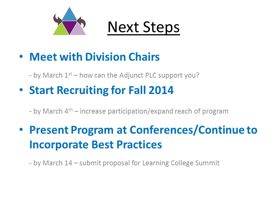 Next Steps Meet with Division Chairs - by March 1 st – how can the Adjunct PLC support you? Start Recruiting for Fall 2014 - by March 4 th – increase