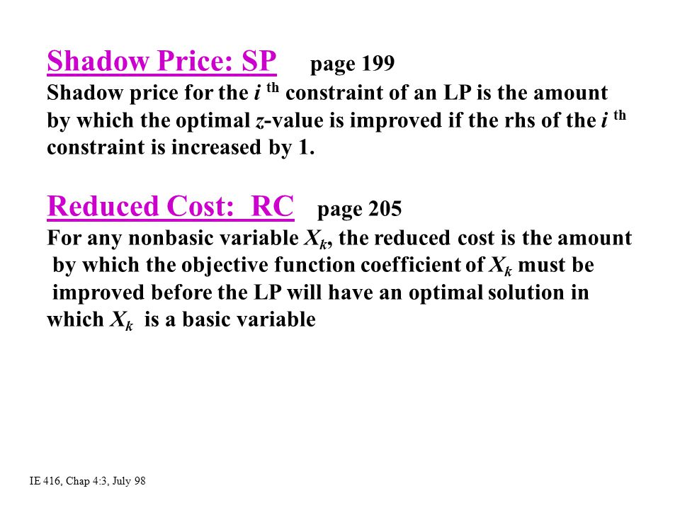 Shadow Price: SP page 199 Shadow price for the i th constraint of an LP is the amount by which the optimal z-value is improved if the rhs of the i th
