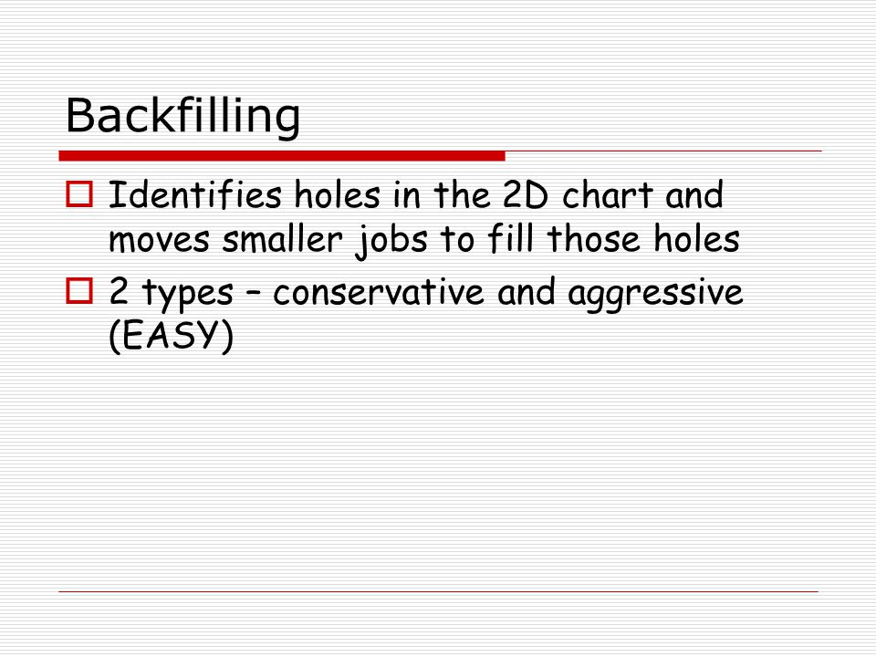 Backfilling  Identifies holes in the 2D chart and moves smaller jobs to fill those holes  2 types – conservative and aggressive (EASY)