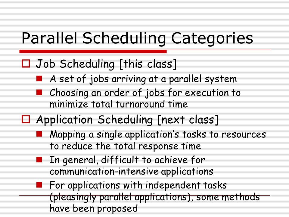 Parallel Scheduling Categories  Job Scheduling [this class] A set of jobs arriving at a parallel system Choosing an order of jobs for execution to minimize total turnaround time  Application Scheduling [next class] Mapping a single application's tasks to resources to reduce the total response time In general, difficult to achieve for communication-intensive applications For applications with independent tasks (pleasingly parallel applications), some methods have been proposed